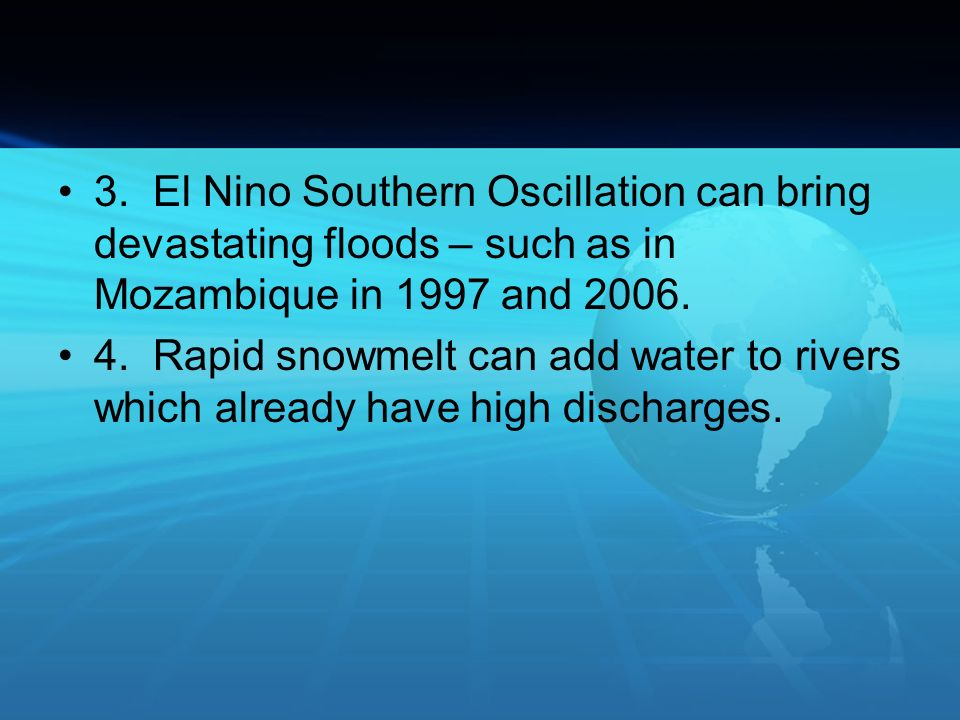 3. El Nino Southern Oscillation can bring devastating floods – such as in Mozambique in 1997 and 2006. 4. Rapid snowmelt can add water to rivers which