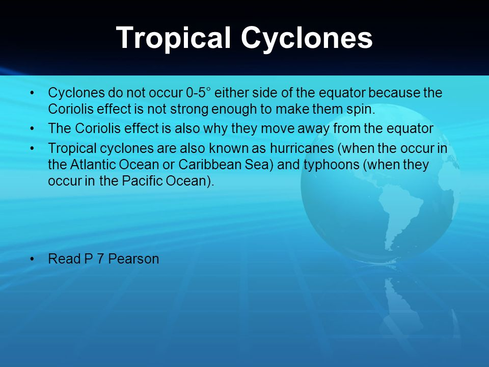 Tropical Cyclones Cyclones do not occur 0-5° either side of the equator because the Coriolis effect is not strong enough to make them spin. The Coriol