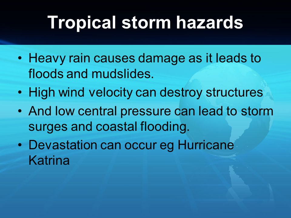 Tropical storm hazards Heavy rain causes damage as it leads to floods and mudslides. High wind velocity can destroy structures And low central pressur