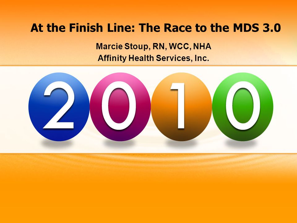 At the Finish Line: The Race to the MDS 3.0 Marcie Stoup, RN, WCC, NHA Affinity Health Services, Inc.