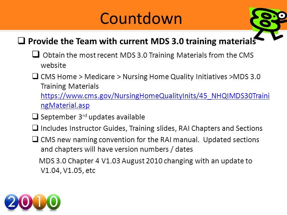 Countdown Provide the Team with current MDS 3.0 training materials Obtain the most recent MDS 3.0 Training Materials from the CMS website CMS Home > Medicare > Nursing Home Quality Initiatives >MDS 3.0 Training Materials   ngMaterial.asp   ngMaterial.asp September 3 rd updates available Includes Instructor Guides, Training slides, RAI Chapters and Sections CMS new naming convention for the RAI manual.