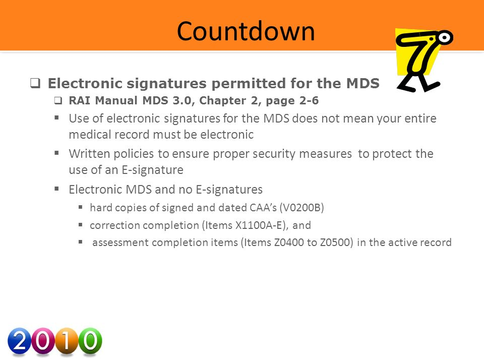 Countdown Electronic signatures permitted for the MDS RAI Manual MDS 3.0, Chapter 2, page 2-6 Use of electronic signatures for the MDS does not mean your entire medical record must be electronic Written policies to ensure proper security measures to protect the use of an E-signature Electronic MDS and no E-signatures hard copies of signed and dated CAAs (V0200B) correction completion (Items X1100A-E), and assessment completion items (Items Z0400 to Z0500) in the active record