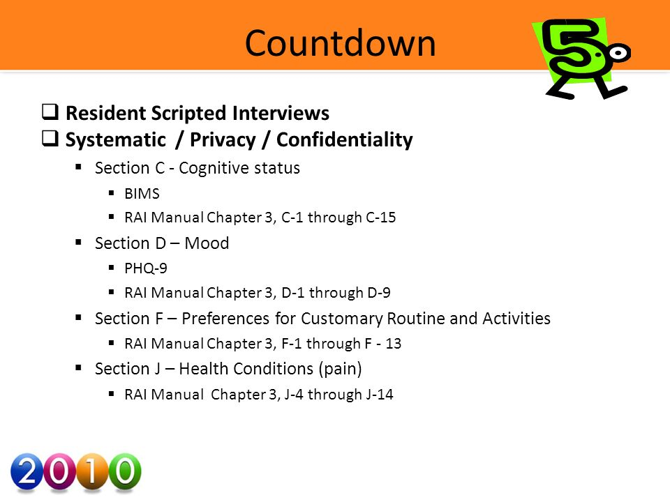 Countdown Resident Scripted Interviews Systematic / Privacy / Confidentiality Section C - Cognitive status BIMS RAI Manual Chapter 3, C-1 through C-15 Section D – Mood PHQ-9 RAI Manual Chapter 3, D-1 through D-9 Section F – Preferences for Customary Routine and Activities RAI Manual Chapter 3, F-1 through F - 13 Section J – Health Conditions (pain) RAI Manual Chapter 3, J-4 through J-14