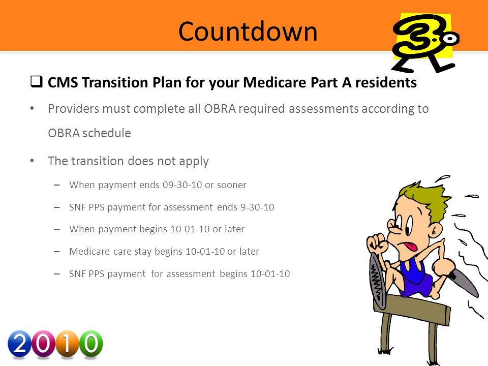 Countdown CMS Transition Plan for your Medicare Part A residents Providers must complete all OBRA required assessments according to OBRA schedule The transition does not apply – When payment ends 09-30-10 or sooner – SNF PPS payment for assessment ends 9-30-10 – When payment begins 10-01-10 or later – Medicare care stay begins 10-01-10 or later – SNF PPS payment for assessment begins 10-01-10