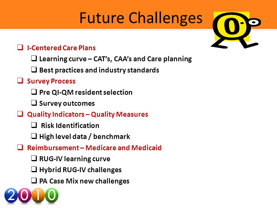Future Challenges I-Centered Care Plans Learning curve – CATs, CAAs and Care planning Best practices and industry standards Survey Process Pre QI-QM resident selection Survey outcomes Quality Indicators – Quality Measures Risk Identification High level data / benchmark Reimbursement – Medicare and Medicaid RUG-IV learning curve Hybrid RUG-IV challenges PA Case Mix new challenges