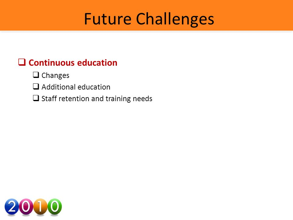 Future Challenges Continuous education Changes Additional education Staff retention and training needs