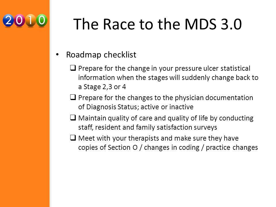 The Race to the MDS 3.0 Roadmap checklist Prepare for the change in your pressure ulcer statistical information when the stages will suddenly change back to a Stage 2,3 or 4 Prepare for the changes to the physician documentation of Diagnosis Status; active or inactive Maintain quality of care and quality of life by conducting staff, resident and family satisfaction surveys Meet with your therapists and make sure they have copies of Section O / changes in coding / practice changes