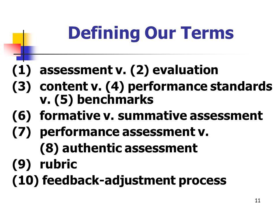 11 Defining Our Terms (1) assessment v. (2) evaluation (3) content v. (4) performance standards v. (5) benchmarks (6) formative v. summative assessmen