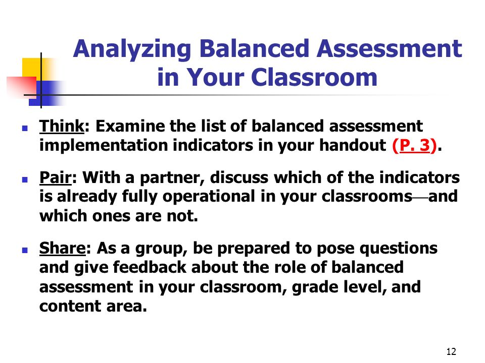 12 Analyzing Balanced Assessment in Your Classroom Think: Examine the list of balanced assessment implementation indicators in your handout (P. 3). Pa