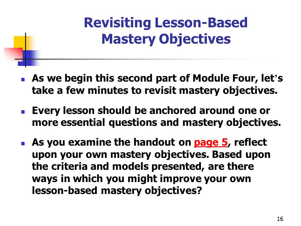 16 Revisiting Lesson-Based Mastery Objectives As we begin this second part of Module Four, let s take a few minutes to revisit mastery objectives. Eve