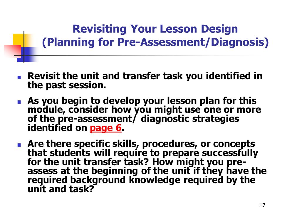 17 Revisiting Your Lesson Design (Planning for Pre-Assessment/Diagnosis) Revisit the unit and transfer task you identified in the past session. As you