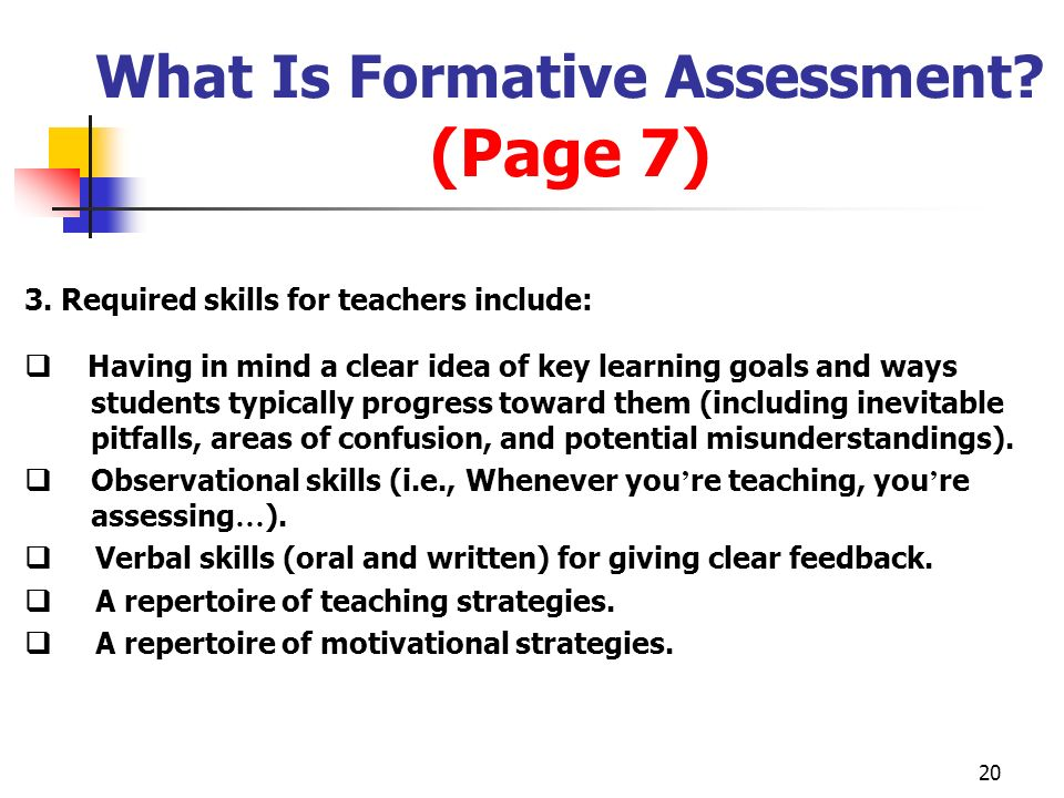 20 What Is Formative Assessment? (Page 7) 3. Required skills for teachers include: Having in mind a clear idea of key learning goals and ways students