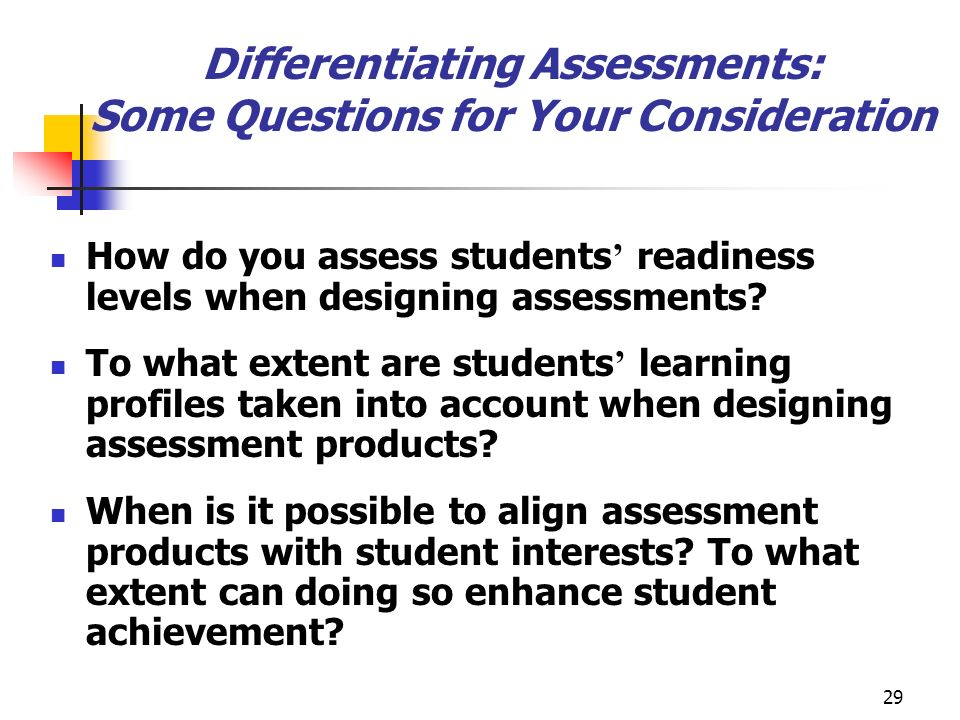 29 Differentiating Assessments: Some Questions for Your Consideration How do you assess students readiness levels when designing assessments? To what