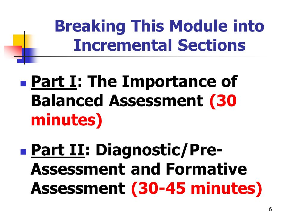 6 Breaking This Module into Incremental Sections Part I: The Importance of Balanced Assessment (30 minutes) Part II: Diagnostic/Pre- Assessment and Fo