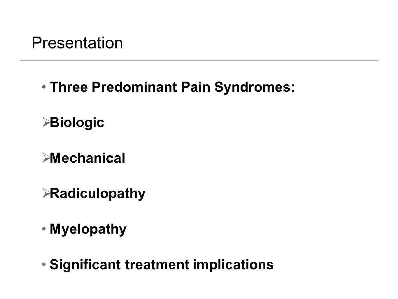 Presentation Three Predominant Pain Syndromes: Biologic Mechanical Radiculopathy Myelopathy Significant treatment implications