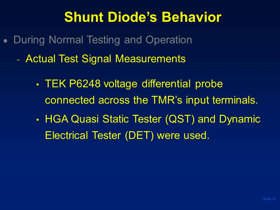 Slide 13 Shunt Diodes Behavior TEK P6248 voltage differential probe connected across the TMRs input terminals. HGA Quasi Static Tester (QST) and Dynam