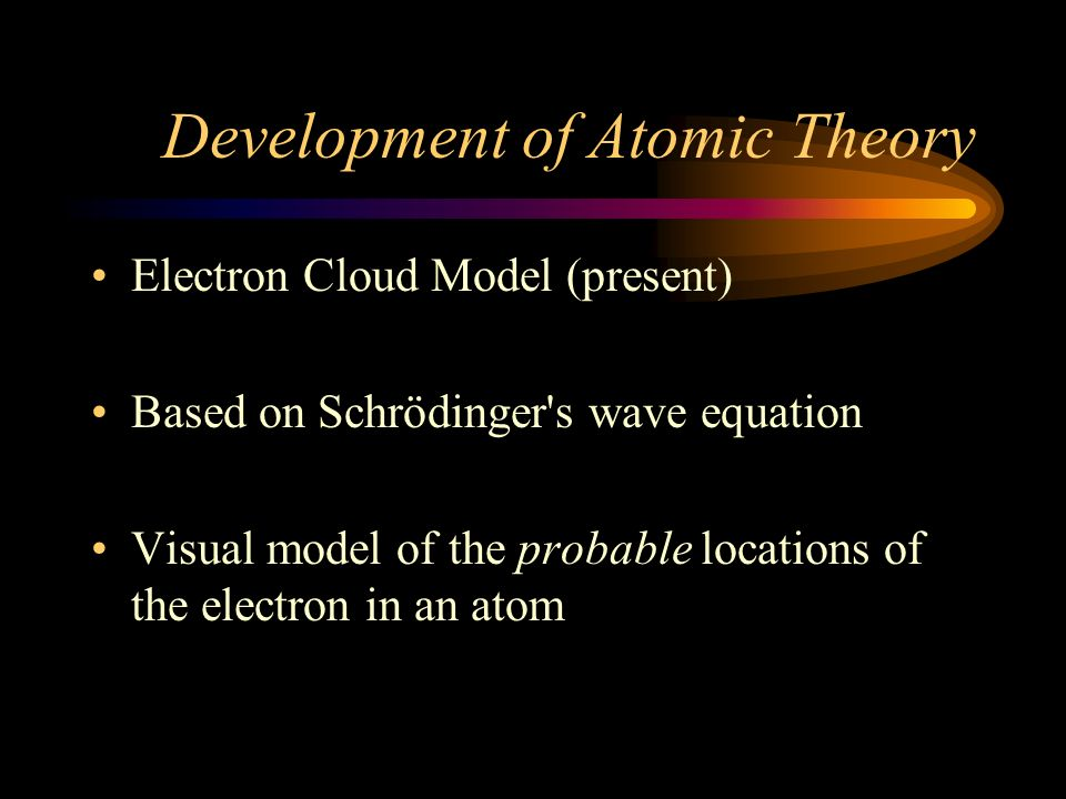 Development of Atomic Theory Millikan discovers electron charge and Mass of an electron (1909) Chadwick discovers Neutron (1932) De Broglie proposes particle wave behavior of Electron (1923) Schrödinger writes an equation to determine probability of electron location