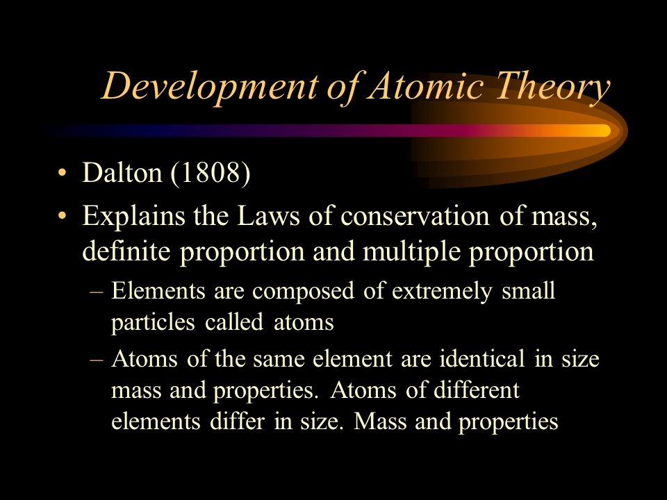 Development of Atomic Theory Democritus –Believed that matter was made up of atoms –Atoms were invisible particles –Atoms were indestructible particles –Lost out to Aristotle who stated that matter was continuous
