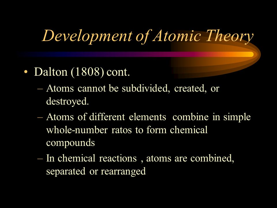 Development of Atomic Theory Dalton (1808) Explains the Laws of conservation of mass, definite proportion and multiple proportion –Elements are compos