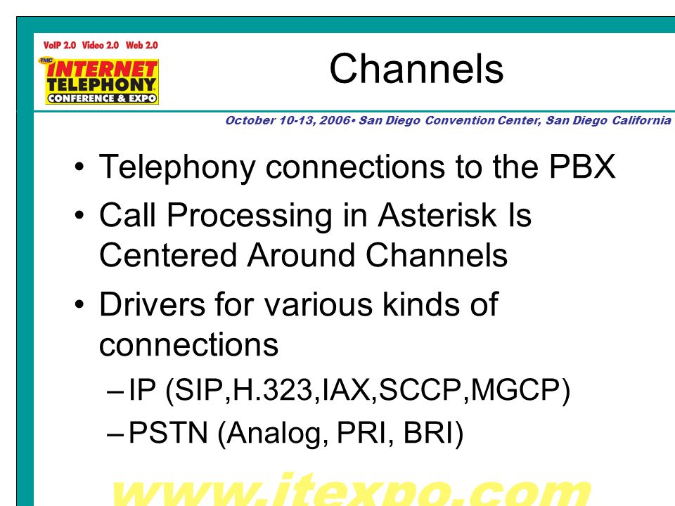 www.itexpo.com October 10-13, 2006 San Diego Convention Center, San Diego California Channels Telephony connections to the PBX Call Processing in Asterisk Is Centered Around Channels Drivers for various kinds of connections –IP (SIP,H.323,IAX,SCCP,MGCP) –PSTN (Analog, PRI, BRI)