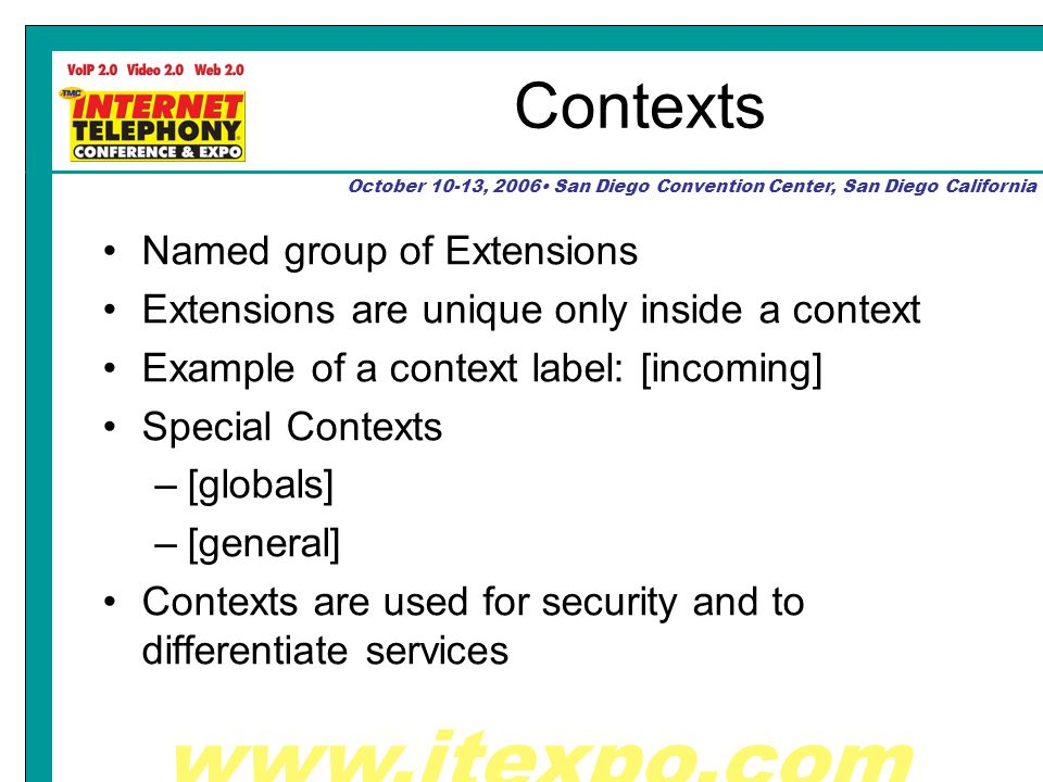 October 10-13, 2006 San Diego Convention Center, San Diego California Contexts Named group of Extensions Extensions are unique only inside a context Example of a context label: [incoming] Special Contexts –[globals] –[general] Contexts are used for security and to differentiate services