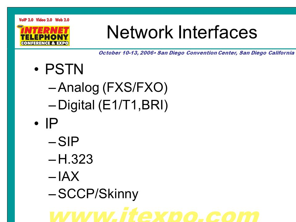 www.itexpo.com October 10-13, 2006 San Diego Convention Center, San Diego California Network Interfaces PSTN –Analog (FXS/FXO) –Digital (E1/T1,BRI) IP –SIP –H.323 –IAX –SCCP/Skinny