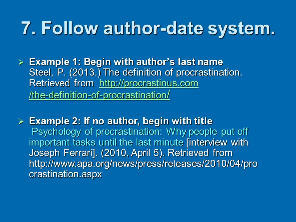 7. Follow author-date system. Example 1: Begin with authors last name Steel, P. (2013.) The definition of procrastination. Retrieved from http://procr