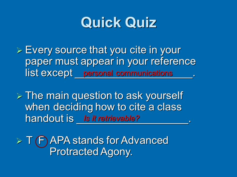 Quick Quiz Every source that you cite in your paper must appear in your reference list except ____________________. Every source that you cite in your