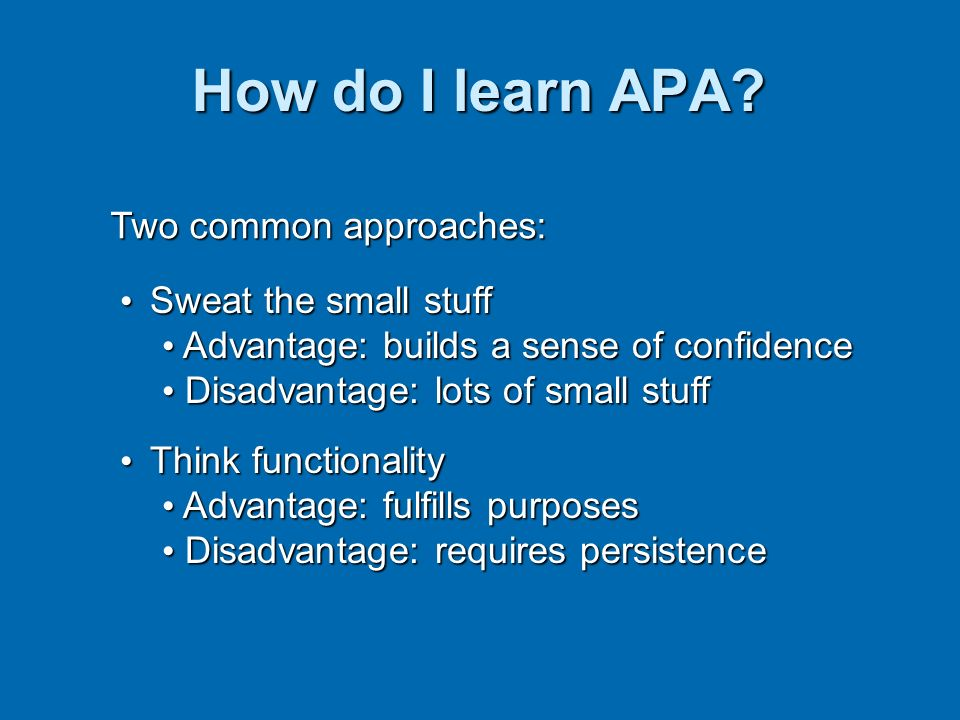 How do I learn APA? Two common approaches: Sweat the small stuff Sweat the small stuff Advantage: builds a sense of confidence Advantage: builds a sen