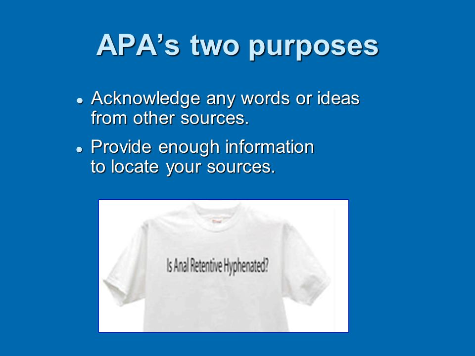 APAs two purposes Acknowledge any words or ideas from other sources. Acknowledge any words or ideas from other sources. Provide enough information to
