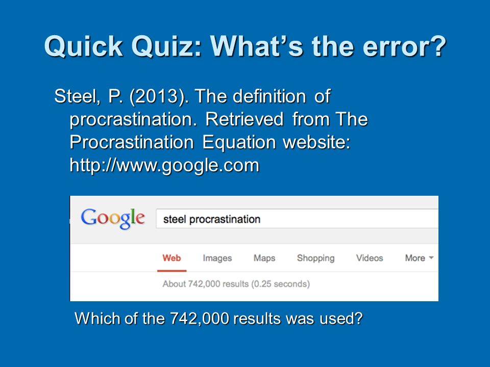 Quick Quiz: Whats the error? Steel, P. (2013). The definition of procrastination. Retrieved from The Procrastination Equation website: http://www.goog