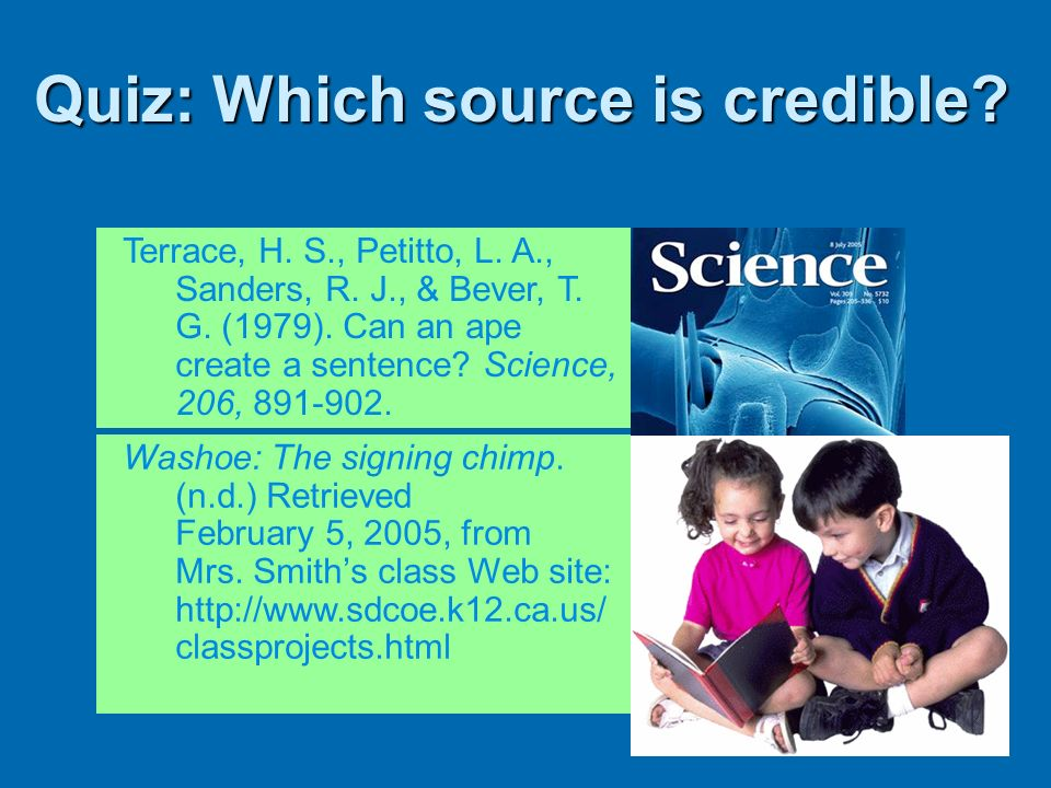 Quiz: Which source is credible? Terrace, H. S., Petitto, L. A., Sanders, R. J., & Bever, T. G. (1979). Can an ape create a sentence? Science, 206, 891