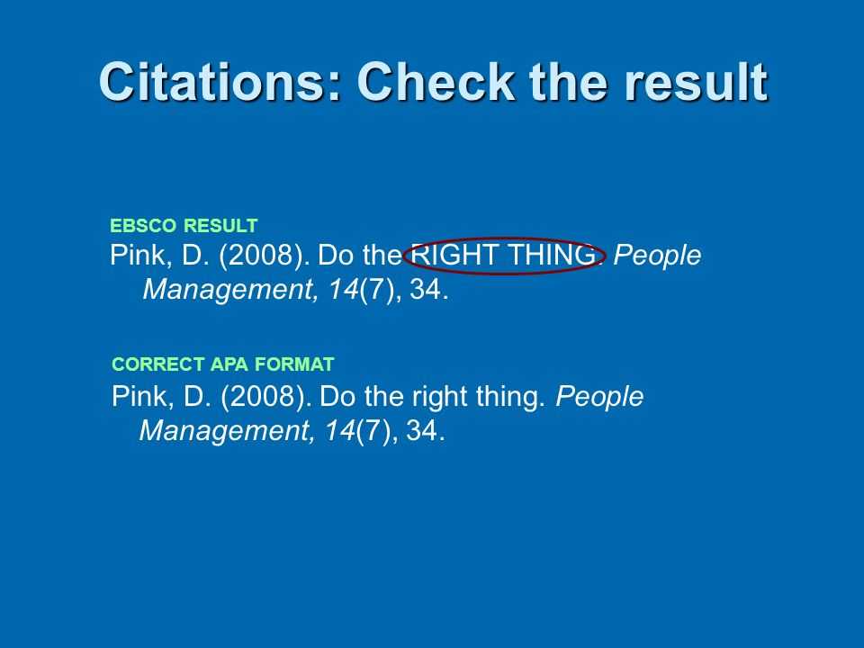 Citations: Check the result EBSCO RESULT Pink, D. (2008). Do the RIGHT THING. People Management, 14(7), 34. CORRECT APA FORMAT Pink, D. (2008). Do the