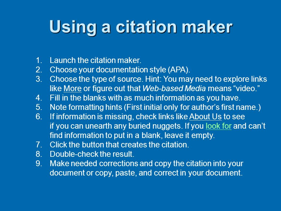 Using a citation maker 1.Launch the citation maker. 2.Choose your documentation style (APA). 3.Choose the type of source. Hint: You may need to explor