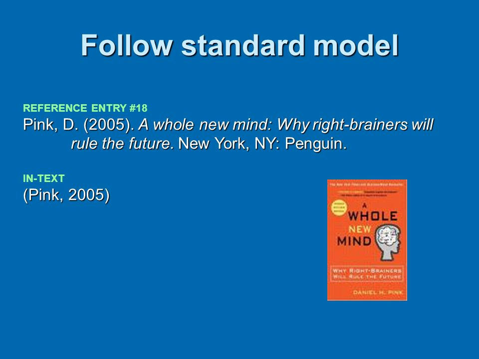 Follow standard model REFERENCE ENTRY #18 Pink, D. (2005). A whole new mind: Why right-brainers will rule the future. New York, NY: Penguin. (Pink, 20