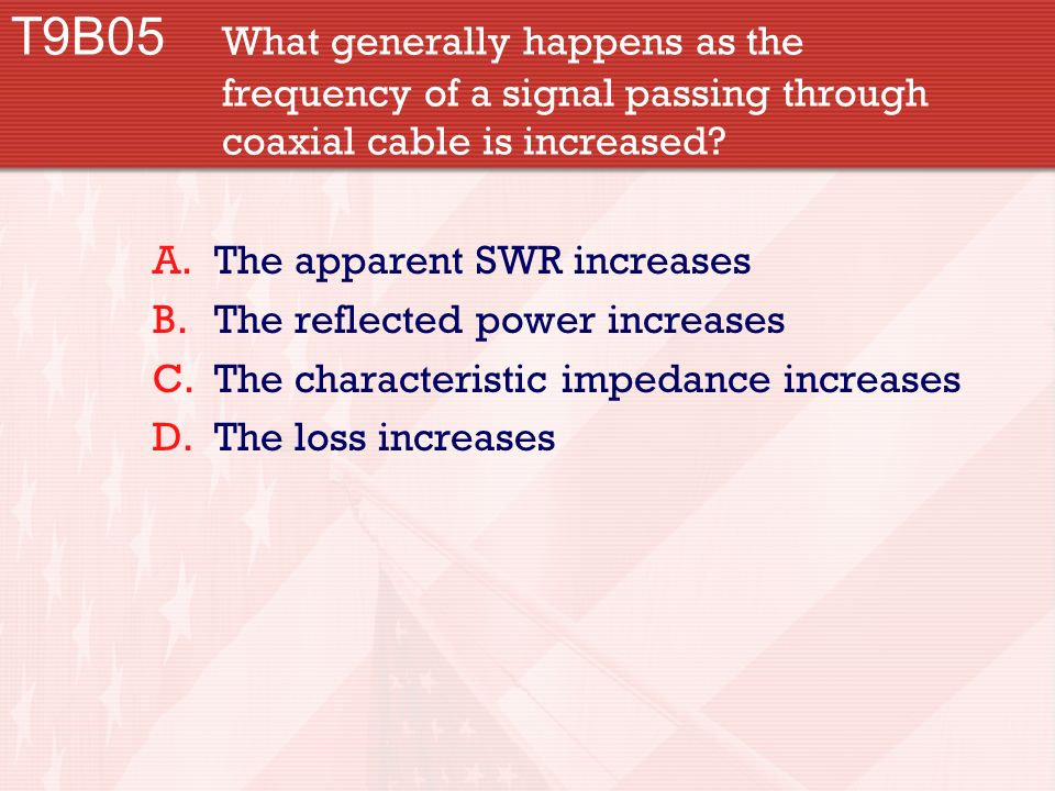 T9B05 What generally happens as the frequency of a signal passing through coaxial cable is increased.