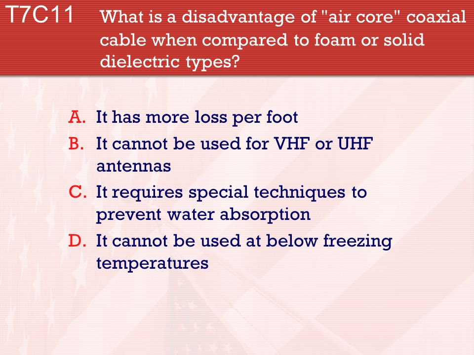 T7C11 What is a disadvantage of air core coaxial cable when compared to foam or solid dielectric types.