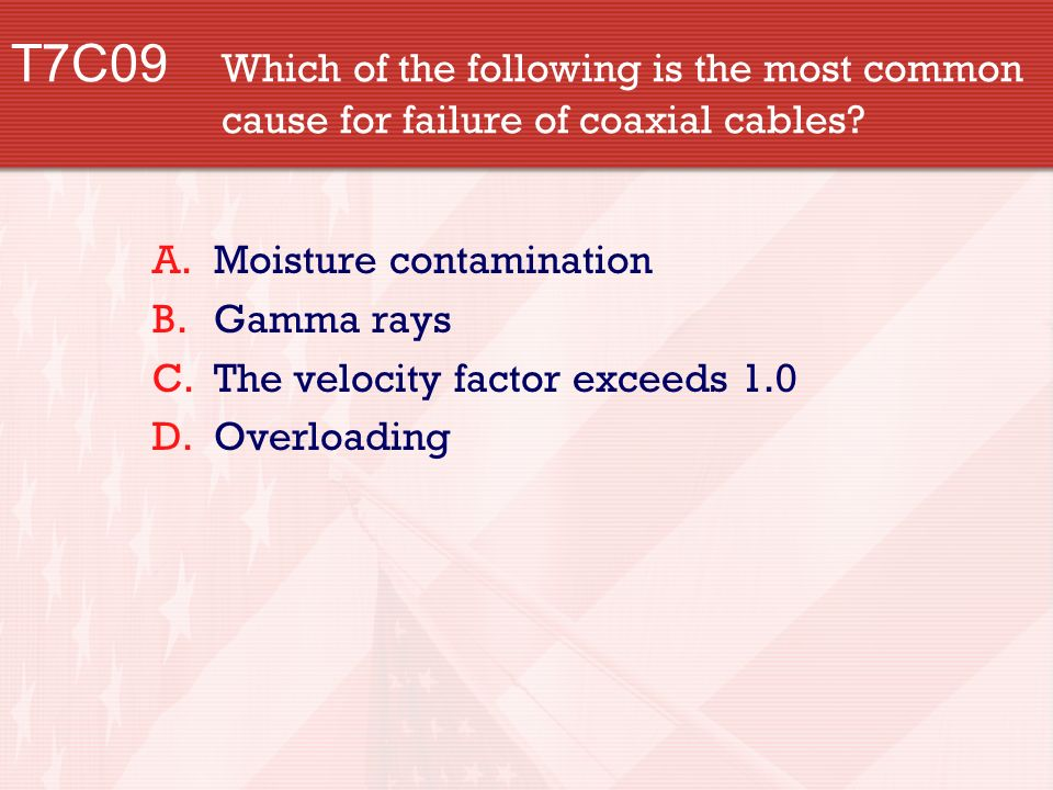 T7C09 Which of the following is the most common cause for failure of coaxial cables.
