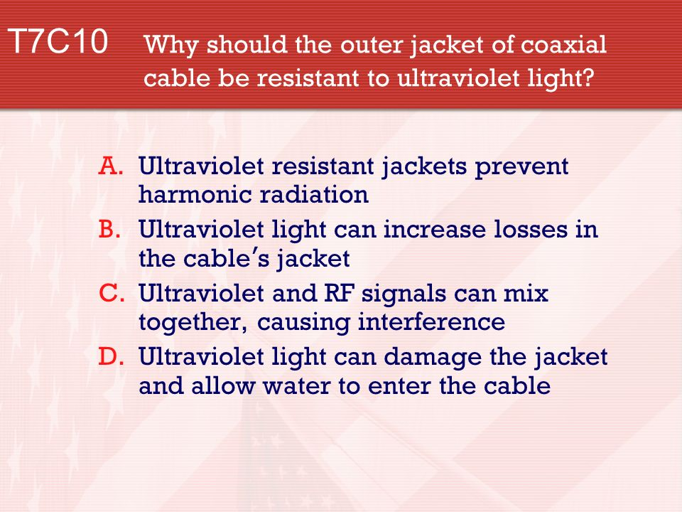T7C10 Why should the outer jacket of coaxial cable be resistant to ultraviolet light.