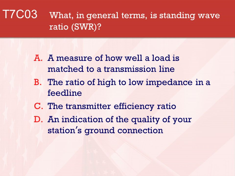 T7C03 What, in general terms, is standing wave ratio (SWR).