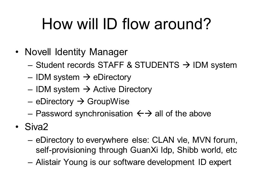 How will ID flow around? Novell Identity Manager –Student records STAFF & STUDENTS IDM system –IDM system eDirectory –IDM system Active Directory –eDi