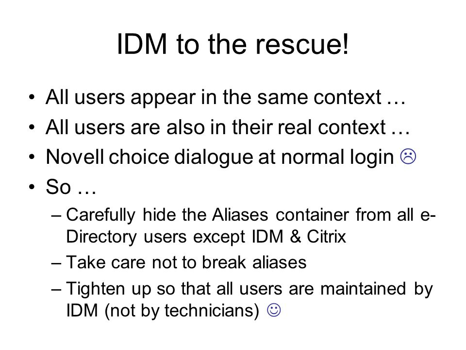 IDM to the rescue! All users appear in the same context … All users are also in their real context … Novell choice dialogue at normal login So … –Care