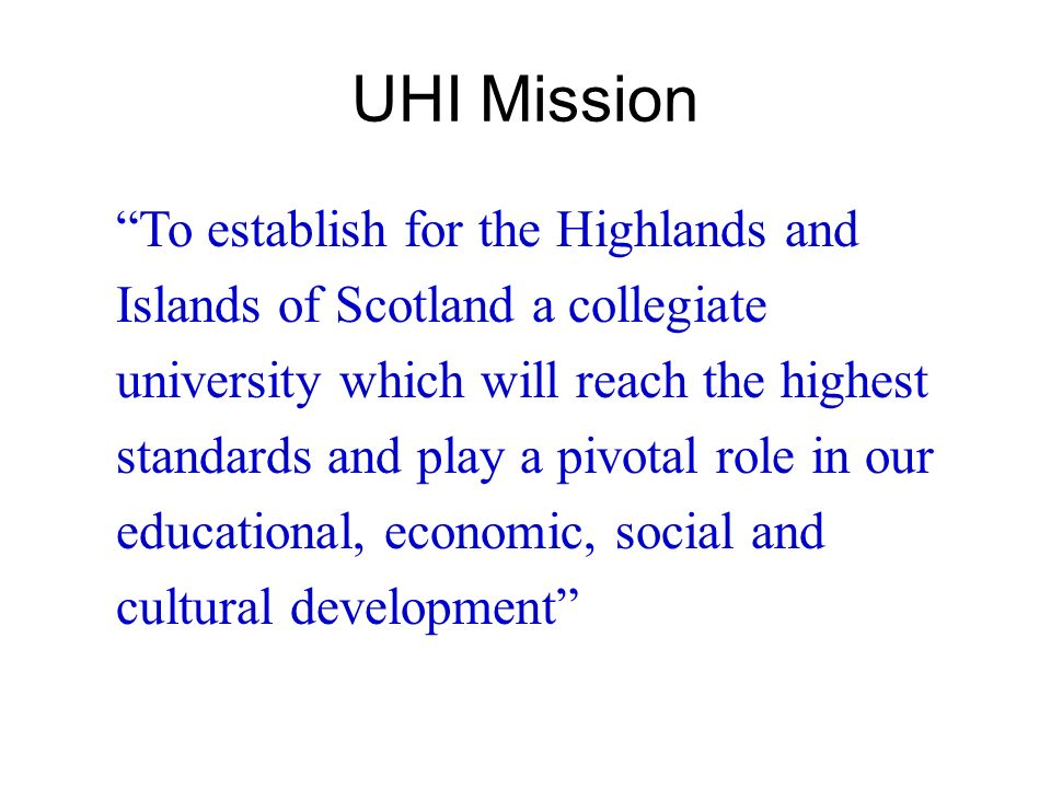 To establish for the Highlands and Islands of Scotland a collegiate university which will reach the highest standards and play a pivotal role in our e