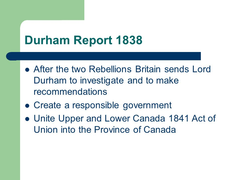 Durham Report 1838 After the two Rebellions Britain sends Lord Durham to investigate and to make recommendations Create a responsible government Unite