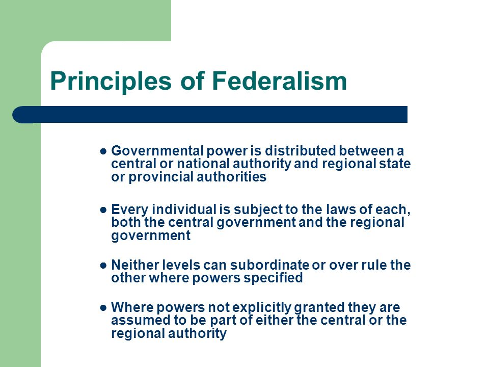 Principles of Federalism Governmental power is distributed between a central or national authority and regional state or provincial authorities Every