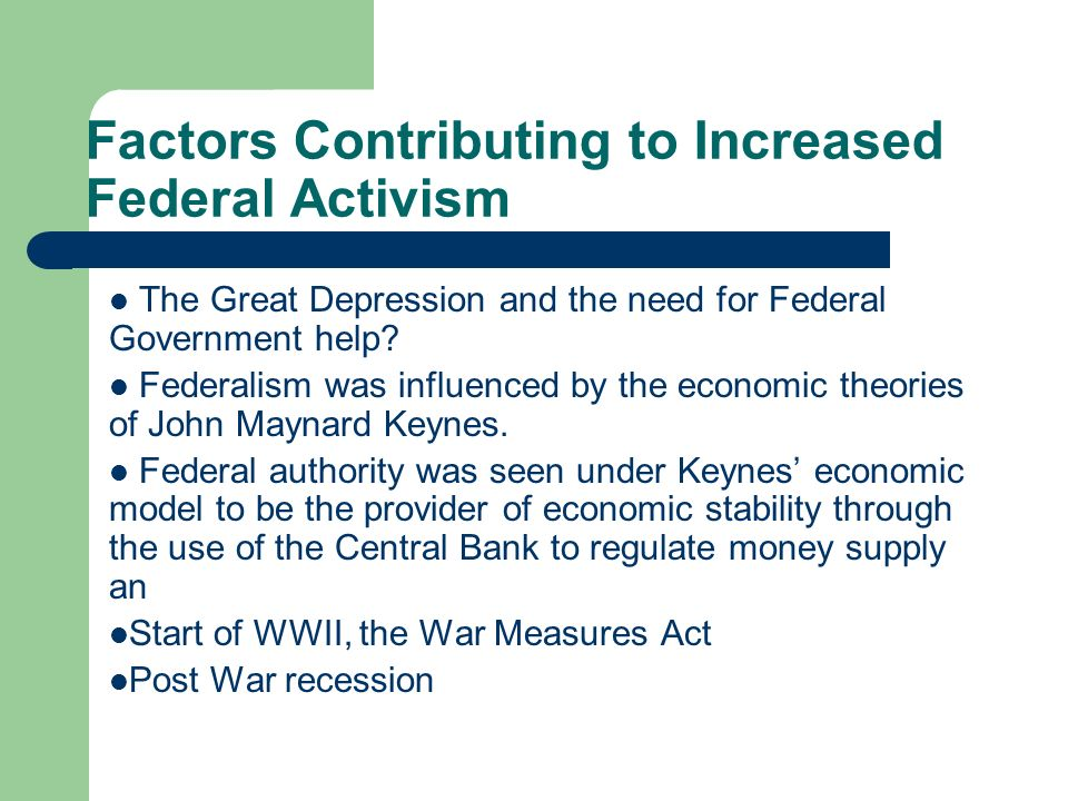 Factors Contributing to Increased Federal Activism The Great Depression and the need for Federal Government help? Federalism was influenced by the eco