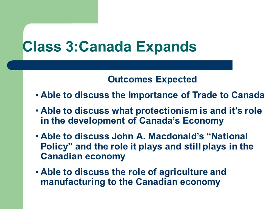 Class 3:Canada Expands Outcomes Expected Able to discuss the Importance of Trade to Canada Able to discuss what protectionism is and its role in the d