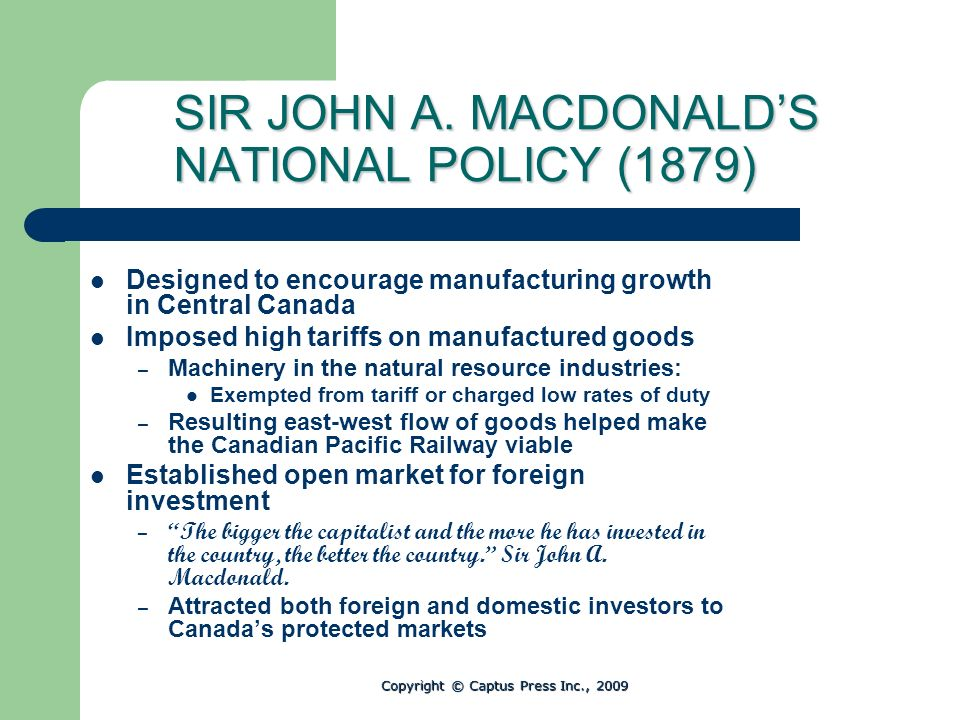 SIR JOHN A. MACDONALDS NATIONAL POLICY (1879) Designed to encourage manufacturing growth in Central Canada Imposed high tariffs on manufactured goods