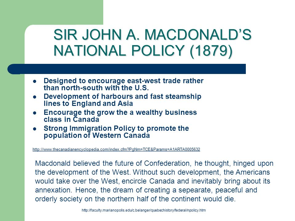 SIR JOHN A. MACDONALDS NATIONAL POLICY (1879) Designed to encourage east-west trade rather than north-south with the U.S. Development of harbours and