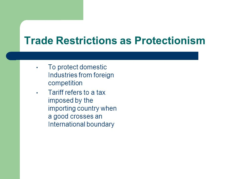 Trade Restrictions as Protectionism To protect domestic Industries from foreign competition Tariff refers to a tax imposed by the importing country wh